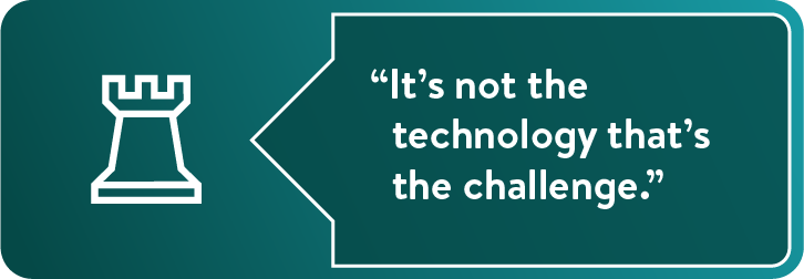 """It's not the technology that's the challenge."""