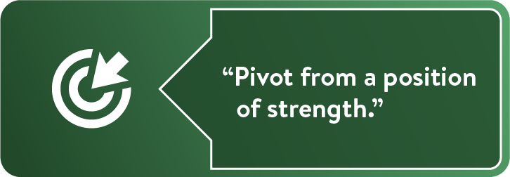 """Pivot from a position of strength."""